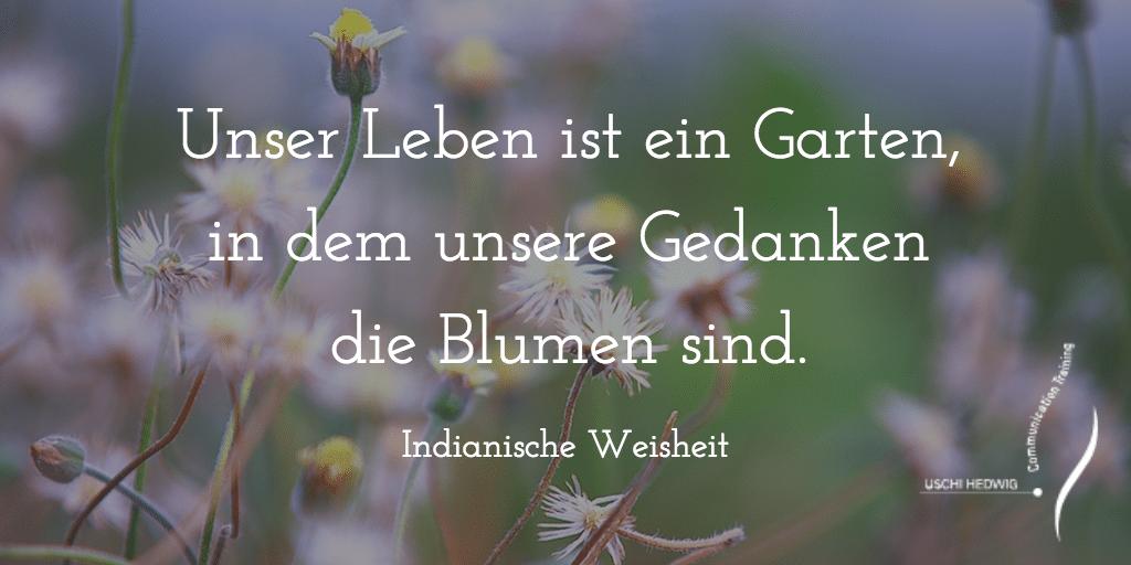 Zitat: Unser Leben ist ein Garten, in dem unsere Gedanken die Blumen sind. Indianische Weisheit